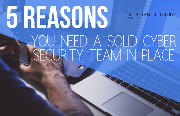 5 Reasons You Need A Solid Cyber Security Team In Place