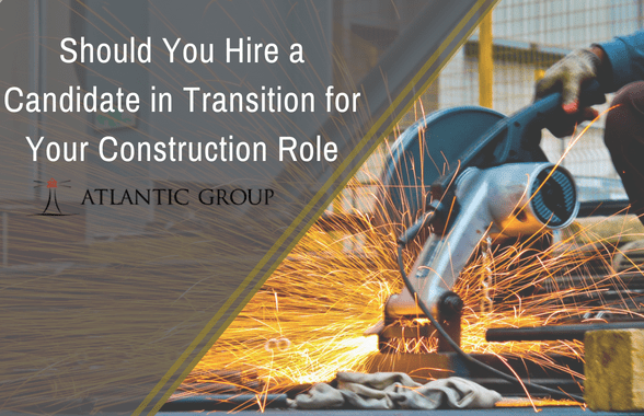 Should You Hire a Candidate in Transition for Your Construction Role